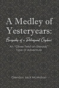 bokomslag A Medley of Yesteryears: Escapades of a Delinquent Orphan: An 'Oliver-Twist-on-Steroids' Type of Adventure