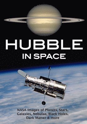 bokomslag Hubble in Space: Nasa Images of Planets, Stars, Galaxies, Nebulae, Black Holes, Dark Matter, & More