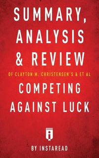 bokomslag Summary, Analysis and Review of Clayton M. Christensen's and et al Competing Against Luck by Instaread