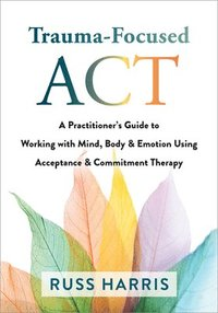 bokomslag Trauma-Focused ACT: A Practitioner's Guide to Working with Mind, Body, and Emotion Using Acceptance and Commitment Therapy