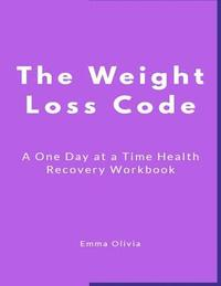 bokomslag The Weight Loss Code: A One Day at a Time Health Recovery Workbook