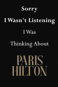 bokomslag Sorry I Wasn't Listening I Was Thinking about Paris Hilton: Paris Hilton Journal Diary Notebook