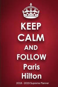 bokomslag Keep Calm and Follow Paris Hilton 2018-2019 Supreme Planner: Paris Hilton On-the-Go Academic Weekly and Monthly Organize Schedule Calendar Planner for