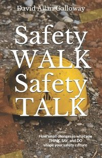 bokomslag Safety WALK Safety TALK: How small changes in what you THINK, SAY, and DO shape your safety culture