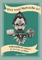 bokomslag What Would Nietzsche Do?: Philosophical Solutions to Everyday Problems
