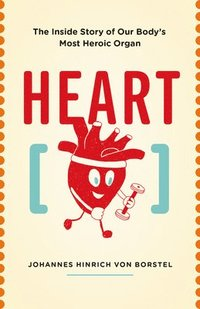 bokomslag Heart: The Inside Story of Our Body's Most Heroic Organ
