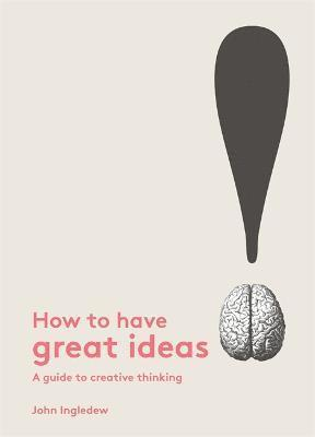 bokomslag How to Have Great Ideas: A Guide to Creative Thinking and Problem
