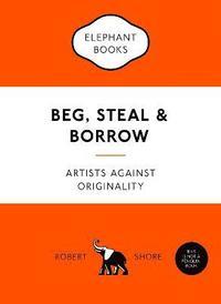 bokomslag Beg, Steal and Borrow: Artists Against Originality