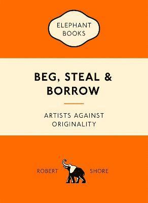 bokomslag Beg, steal and borrow - artists against originality
