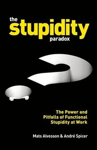bokomslag The Stupidity Paradox: The Power and Pitfalls of Functional Stupidity at Work