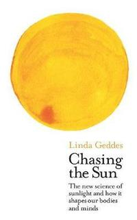 bokomslag Chasing the Sun: The New Science of Sunlight and How it Shapes Our Bodies and Minds