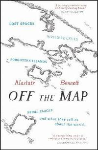 bokomslag Off the Map: Lost Spaces, Invisible Cities, Forgotten Islands, Feral Places and What They Tell Us About the World