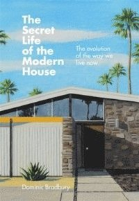 bokomslag The Secret Life of the Modern House: The Evolution of the Way We Live Now