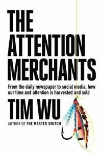 bokomslag The Attention Merchants: How Our Time and Attention Are Gathered and Sold