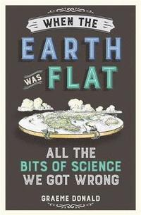bokomslag When the earth was flat - all the bits of science we got wrong