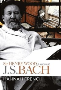 bokomslag Sir Henry Wood - Champion of J.S. Bach