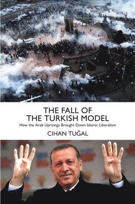 bokomslag The Fall of the Turkish Model: How the Arab Uprisings Brought Down Islamic Liberalism