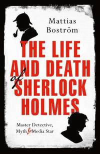 Life and death of sherlock holmes - master detective, myth and media star