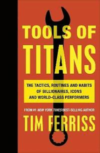 bokomslag Tools of Titans: The Tactics, Routines, and Habits of Billionaires, Icons, and World-Class Performers