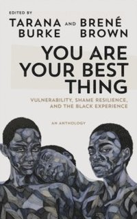 bokomslag You Are Your Best Thing: Vulnerability, Shame Resilience and the Black Experience: An anthology