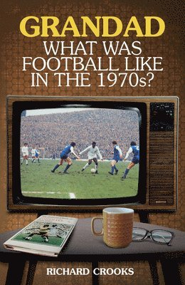 bokomslag Grandad, what was football like in the 1970s?
