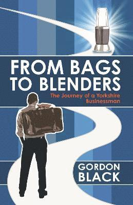 bokomslag From bags to blenders - the journey of a yorkshire businessman