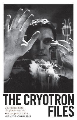 bokomslag The Cryotron Files: The strange death of a pioneering Cold War computer scientist