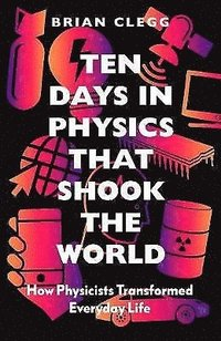 bokomslag Ten Days in Physics that Shook the World: How Physicists Transformed Everyday Life