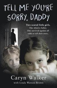 bokomslag Tell Me You're Sorry, Daddy - Two Scared Little Girls. One Abusive Father. One Survived Against All Odds to Tell Their Story