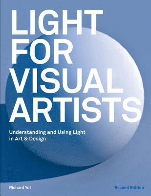 Light for Visual Artists Second Edition: Understanding and Using Light in Art & Design 1
