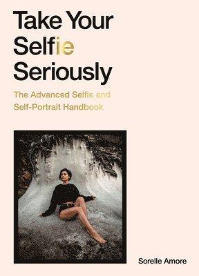 bokomslag Take Your Selfie Seriously: The Advanced Selfie and Self-Portrait Handbook