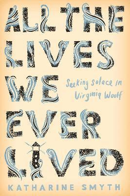 bokomslag All the Lives We Ever Lived: Seeking Solace in Virginia Woolf
