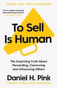 bokomslag To Sell is Human: The Surprising Truth About Persuading, Convincing, and Influencing Others