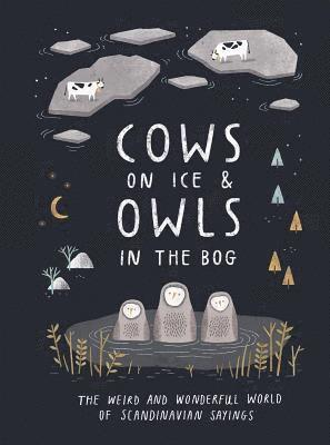 bokomslag Cows on Ice & Owls in the Bog: The Weird and Wonderful World of Scandinavian Sayings