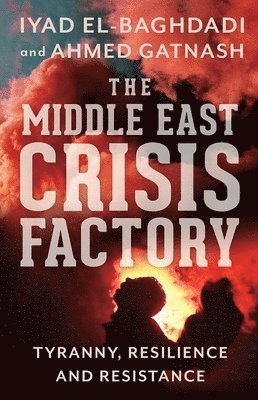 bokomslag The Middle East Crisis Factory: Tyranny, Resilience and Resistance
