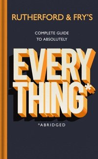 bokomslag Rutherford and Fry's Complete Guide to Absolutely Everything (Abridged)