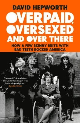 bokomslag Overpaid, Oversexed and Over There: How a Few Skinny Brits with Bad Teeth Rocked America