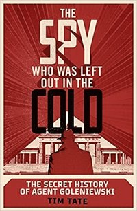 bokomslag The Spy who was left out in the Cold: The Secret History of Agent Goleniewski