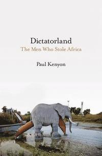 bokomslag Dictatorland: The Men Who Stole Africa