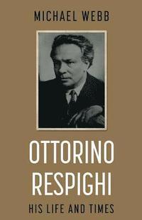 bokomslag Ottorino Respighi: His Life and Times