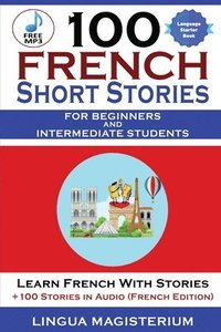 bokomslag 100 French Short Stories For Beginners And Intermediate Students Learn French with Stories + 100 Stories in Audio