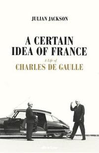 bokomslag A Certain Idea of France: The Life of Charles de Gaulle