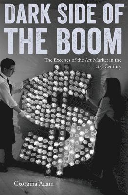 bokomslag Dark Side of the Boom: The Excesses of the Art Market in the 21st Century