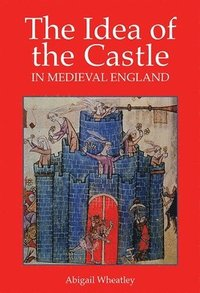 bokomslag The Idea of the Castle in Medieval England