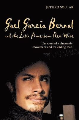 bokomslag Gael Garcia Bernal and the Latin American New Wave: The Story of a Cinematic Movement and Its Leading Man