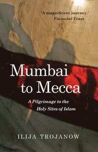 bokomslag Mumbai to mecca - a pilgrimage to the holy sites of islam
