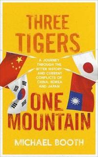 bokomslag Three Tigers, One Mountain: A Journey through the Bitter History and Current Conflicts of China, Korea and Japan