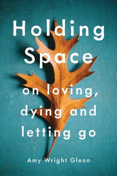 bokomslag Holding space - on loving, dying, and letting go
