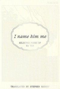 bokomslag I Name Him Me: Selected Poems of Ma Yan