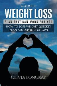 bokomslag A Simple Weight Loss Plan That Can Work for You: How to Lose Weight Quickly in an Atmosphere of Love (Lose 77 Pounds Forever)